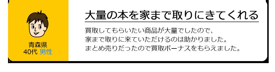 青森県40代男性。大量の本を家まで取りにきてくれる。買取してもらいたい商品が大量でしたので、家まで取りに来ていただけるのは助かりました。まとめ売りだったので買取ボーナスをもらえました。