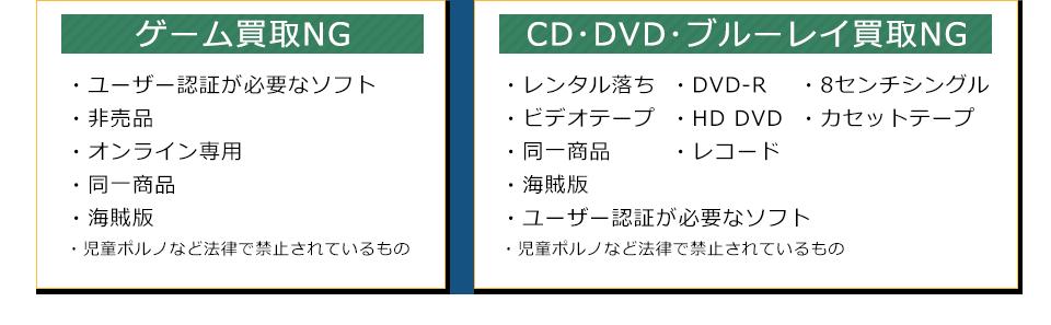 ゲーム・CD・DVD・ブルーレイ買取NGは、ユーザー認証が必要なソフト、非売品、オンライン専用、同一商品、海賊版、レンタル落ち、ビデオテープ、DVD-R、HD DVD、レコード、8センチシングル、カセットテープ、児童ポルノなど法律で禁止されているもの。