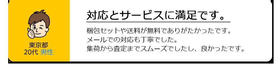 東京都20代男性。対応とサービスに満足です。梱包セットや送料が無料でありがたかったです。メールでの対応も丁寧でした。集荷から査定までスムーズでしたし、良かったです。
